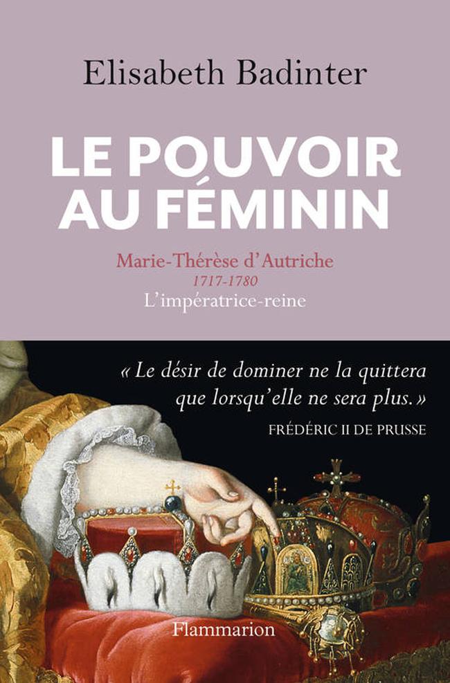 Le Pouvoir au féminin. Marie-Thérèse d'Autriche 1717-1780, l'impératrice-reine
